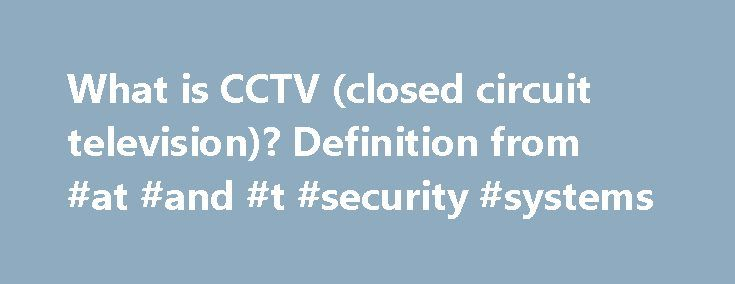 What is CCTV (closed circuit television)? Definition from #at #and #t #security #systems http://swaziland.nef2.com/what-is-cctv-closed-circuit-television-definition-from-at-and-t-security-systems/  # CCTV (closed circuit television) CCTV (closed-circuit television) is a TV system in which signals are not publicly distributed but are monitored, primarily for surveillance and security purposes. CCTV relies on strategic placement of cameras, and observation of the camera's input on monitors…
