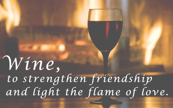 Wine, to strengthen friendship and light the flame of love.