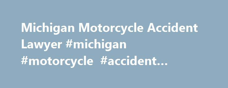 Michigan Motorcycle Accident Lawyer #michigan #motorcycle #accident #lawyer http://el-paso.remmont.com/michigan-motorcycle-accident-lawyer-michigan-motorcycle-accident-lawyer/  Contact Us Today for a Free Initial Consultation Michigan Motorcycle Accident Lawyer Motorcycle accidents can be the most serious kind of accident that occurs on Michigan s streets and highways. During 2008-2009, there were 7,533 motorcycle crashes in the state, according to the Michigan Office of Highway Safety…