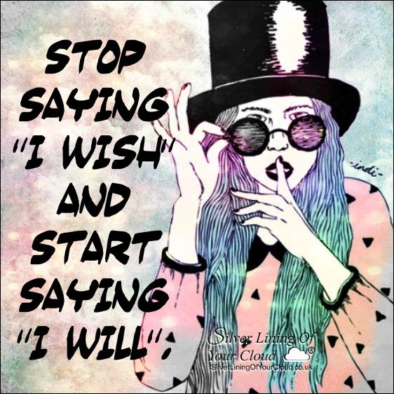 """Stop saying """"I wish"""" and start saying """"I will"""". ..._More fantastic quotes on: https://www.facebook.com/SilverLiningOfYourCloud  _Follow my Quote Blog on: http://silverliningofyourcloud.wordpress.com/"""