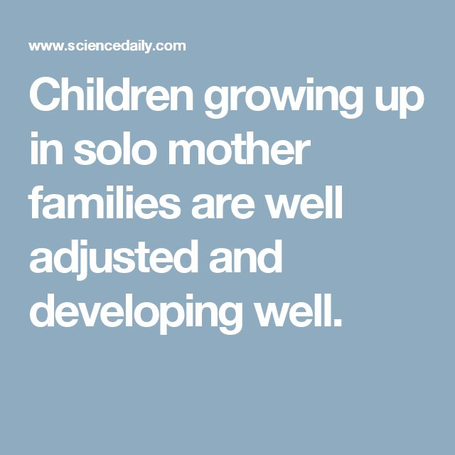 Children growing up in solo mother families are well adjusted and developing well.