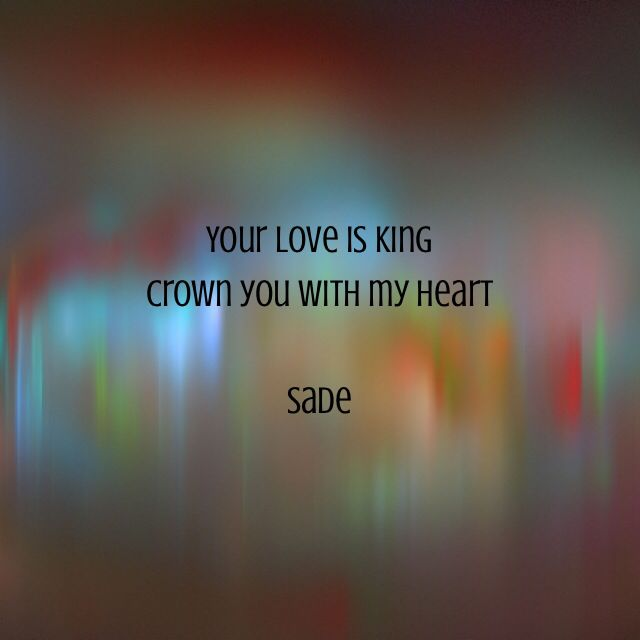 """""""Your love is king. Crown you with my heart."""" Sade"""