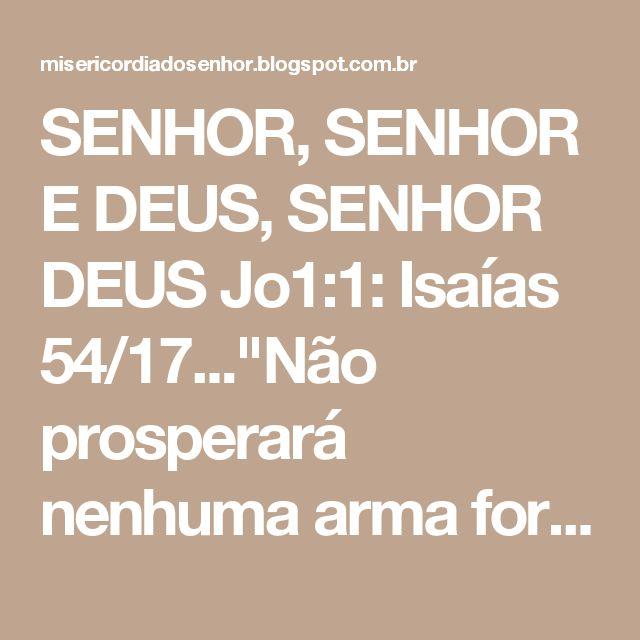 """SENHOR, SENHOR E DEUS, SENHOR DEUS Jo1:1: Isaías 54/17...""""Não prosperará nenhuma arma forjada contra ti; e toda língua que se levantar contra ti em juízo, tu a condenarás; esta é a herança dos servos do Senhor, e a sua justificação que de mim procede, diz o Senhor""""."""