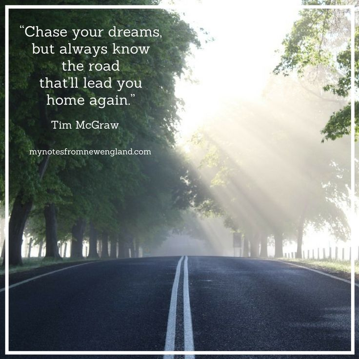 """Chase your dreams, but always know the road that'll lead you home again."" Tim McGraw"