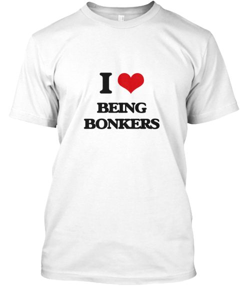 I Love Being Bonkers White T-Shirt Front - This is the perfect gift for someone who loves Being Bonkers. Thank you for visiting my page (Related terms: I love BONKERS,BONKERS,bats,gaga,What stores sell bonk,Bonkers music,Bonkers candy,Bonkers cartoon, ...)