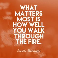 """What matters most is how well you walk through the fire."" Charles Bukowski - Quotes That Remind Us to Be Strong - Photos"