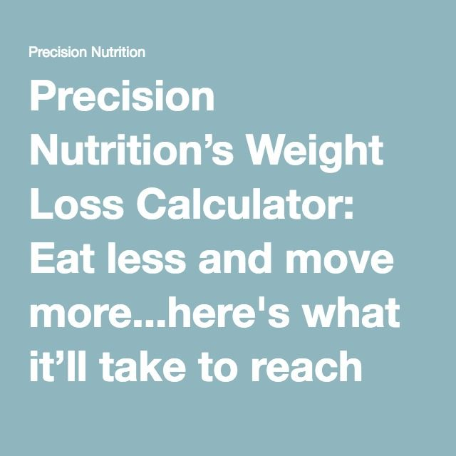 Precision Nutrition's Weight Loss Calculator: Eat less and move more...here's what it'll take to reach your goals.   Precision Nutrition