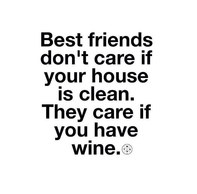 Best friends don't care if your house is clean, they care if you have wine...