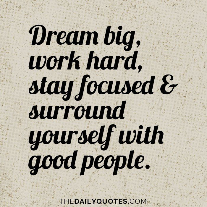 Good People Quotes: Dream Big, Work Hard, Stay Focused & Surround Yourself
