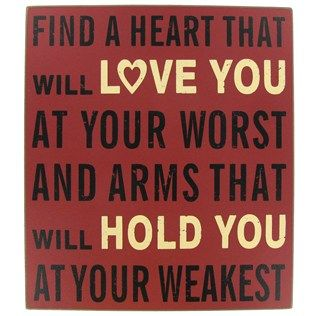 """""""Find a heart that will love you at your worst and arms that will hold you at your weakest."""""""