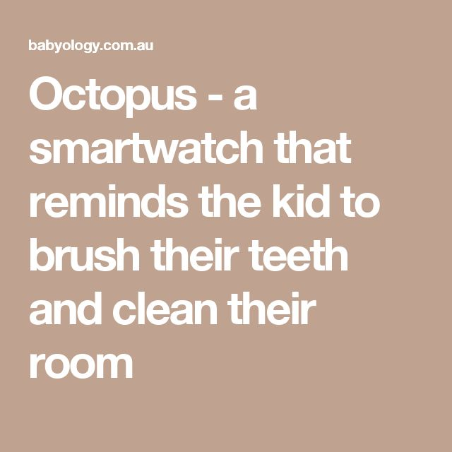 Octopus - a smartwatch that reminds the kid to brush their teeth and clean their room