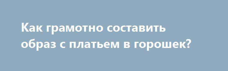Как грамотно составить образ с платьем в горошек? http://ramamama.ru/kak-gramotno-sostavit-obraz-s-platem-v-goroshek/  Некоторые девушки с осторожностью относятся к платьям в горошек, так как их достаточно трудно сочетать с чем-либо. И вправду, модные эксперты отмечают, что подобные наряды ассоциируются с такими эпитетами, как капризное, девичье и игривое. Но, безусловно, если вы хотите удивлять, то несколько платьев в горошек все-таки нужно прикупить в гардероб. И да, еще раз акцентируем…