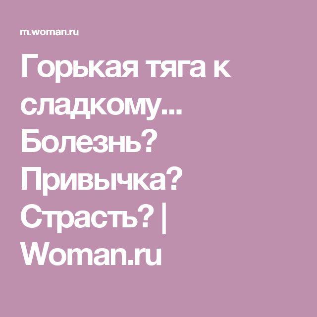 Горькая тяга к сладкому... Болезнь? Привычка? Страсть? | Woman.ru