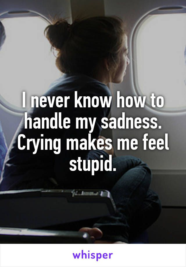 I never know how to handle my sadness. Crying makes me feel stupid.