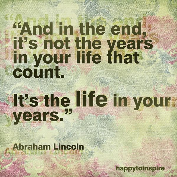 End Quotes: In The End It Is Not The Years In Your Life That Count. It