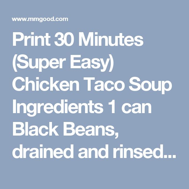Print 30 Minutes (Super Easy) Chicken Taco Soup Ingredients  1 can Black Beans, drained and rinsed 1 can Pinto Beans, drained and rinsed 1 can Corn, drained 1 can Tomatoes, drained (I used Mexican) 1- 1/2 cups Chicken, shredded (or you can use canned) 1 can Cream of Chicken Soup 1 can Green Enchilada Sauce 1 can Chicken Broth 1/4 cup Taco Seasoning, or 1 packet 1/2 cup water Directions  Add all your ingredients in you pan and bring to a boil, reduce to a simmer for 30 minutes. If you want…