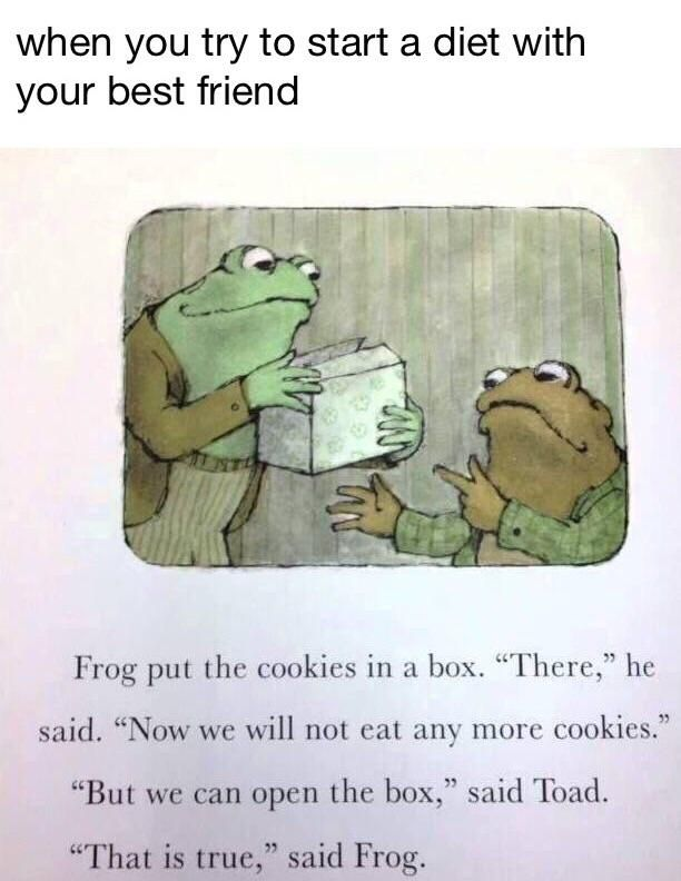 "When you tried to start a diet with your best friend. Frog put the cookies in a box. ""There,"" he said, ""Now we will not eat any more cookies."" ""But we can open the box,"" said toad. ""That is true"" said frog."