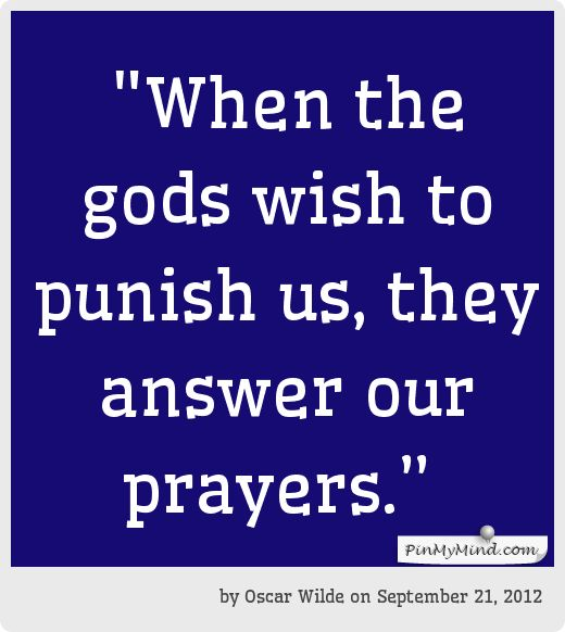 """by Oscar Wilde onto Love - """"When the gods wish to punish us, they answer our prayers."""""""