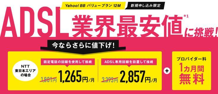 Yahoo! BB バリュープラン12M 新規申し込み限定 ADSL業界最安値に挑戦! 今ならさらに値下げ! NTT東日本エリアの場合 固定電話の回線を利用して接続1,265円/月 ADSL専用回線を設置して接続 2,857円/月+プロバイダー料1ヵ月間無料