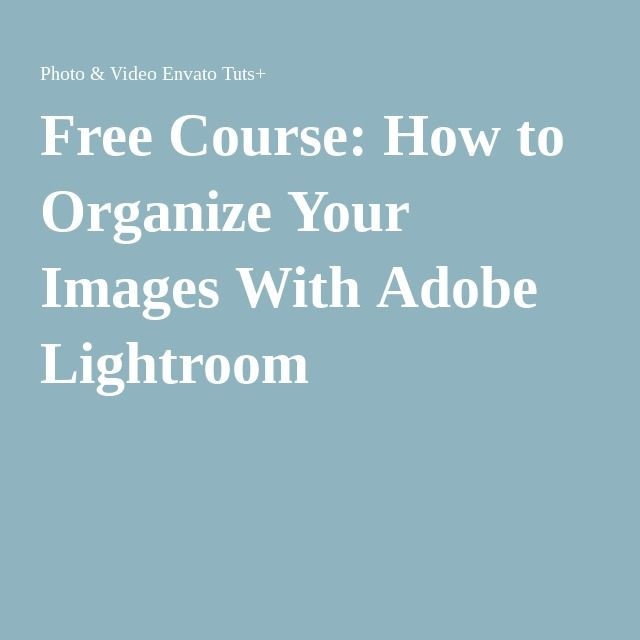 Free Course: How to Organize Your Images With Adobe Lightroom