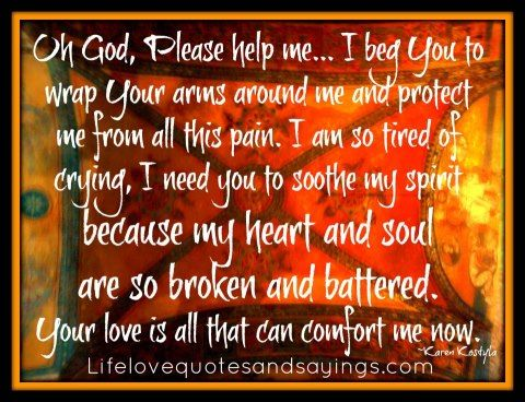 Oh God, Please help me... I beg You to wrap Your arms around me and protect me from all this pain. I am so tired of crying, I need you to soothe my spirit because my heart and soul are so broken and battered. Your love is all that can comfort me now. In Your Name - Amen