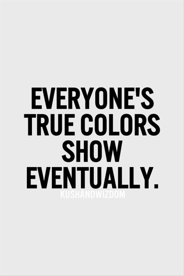 Everyone's true colors show eventually. Yes, they do.