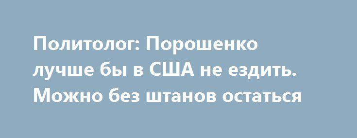 Политолог: Порошенко лучше бы в США не ездить. Можно без штанов остаться http://rusdozor.ru/2017/06/22/politolog-poroshenko-luchshe-by-v-ssha-ne-ezdit-mozhno-bez-shtanov-ostatsya/  Визит Петра Порошенко в США, разумеется, триумфальный и победоносный. Разумеется, исключительно в его понимании и в понимании его подельников – СМИ, старательно обставлявших этот визит триумфальным на потребу невзыскательной части украинской публики. Но, на самом деле, с прицелом на будущее ...