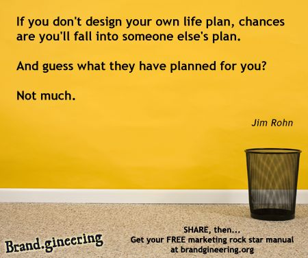 """""""If you don't design your own life plan, chances are you will fall into someone else's plan.And guess what they have planned for you? Not much."""" - Jim Rohn + Is your marketing in the hands of someone that is focused on your business goals?We focused on making your business strong and marketable first, before any creative work is started. Get your free branding workbook @ http://www.brandgineering.org  Get a copy of our best selling book free at http://www.brandgineering.org"""