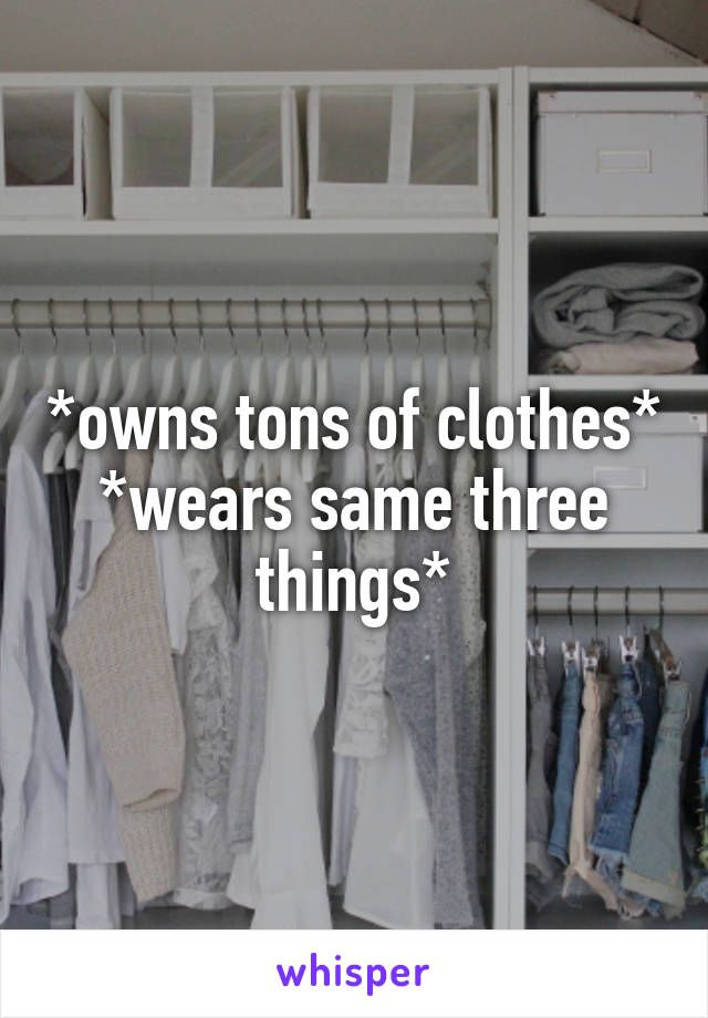 *owns tons of clothes* *wears same three things*