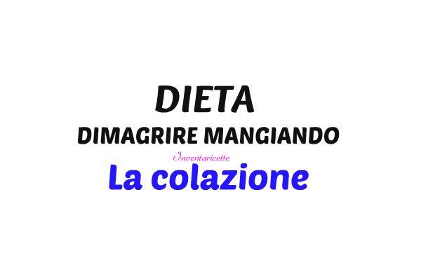 COLAZIONE COSA MANGIARE dieta dimagrire mangiando
