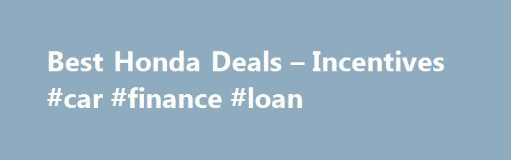 Best Honda Deals – Incentives #car #finance #loan http://finances.remmont.com/best-honda-deals-incentives-car-finance-loan/  #0 car finance # Honda Deals: Buy or Lease a Honda 2016 Best SUV Brand Winner Honda Financing, Cash Back, and Lease Offers for August 2016 August Honda deals include special lease and finance offers on several models in the automaker's lineup. Honda sales incentives include finance rates of 0.9 percent for up to three […]