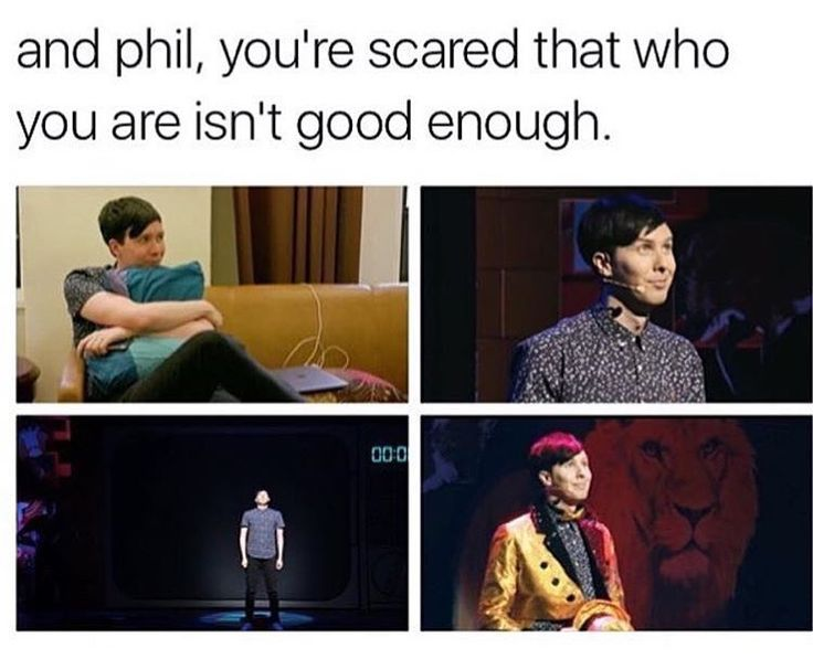 PHIL YOU ARE INCREDIBLE AND YOU'VE ACTUALLY CHANGED MY LIFE FOR THE BETTER SO DON'T YOU DARE GO AROUND THINKING YOU AREN'T GOOD ENOUGH OKAY I LOVE YOU SO MUCH YOU'RE AMAZING
