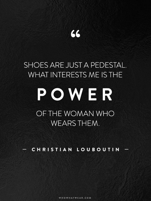 """""""Shoes are just a pedestal. What interests me is the power of the woman who wears them."""""""