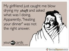 Hilarious adult joke. My girlfriend caught me blow drying my shaft and asked what was I doing. Apparently, heating you dinner was not the right answer.