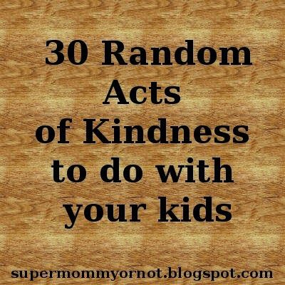 Supermommy!...or not.: 30 Random Acts of Kindness To Do With Your Kids