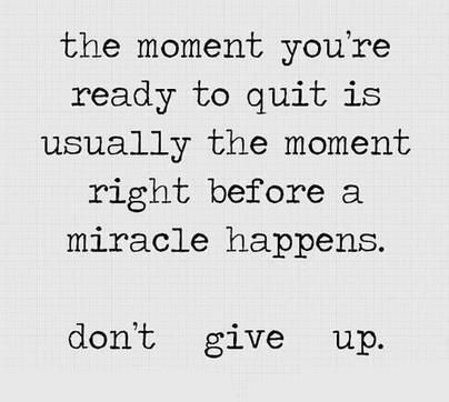 The moment you're ready to quit is usually the moment right before a miracle happens...don't give up