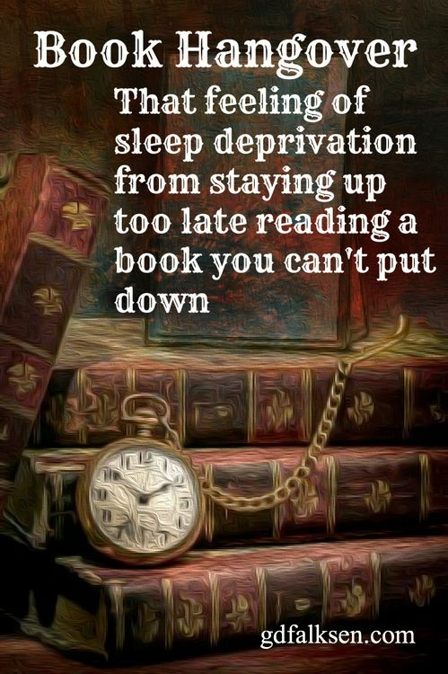 Book Hangover - That eeling of sleep deprivation from staying up too late reading a book you can't put down.