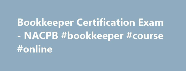 Bookkeeper Certification Exam- NACPB #bookkeeper #course #online http://rhode-island.remmont.com/bookkeeper-certification-exam-nacpb-bookkeeper-course-online/  # Bookkeeper Certification Exam Assure Clients of Your Bookkeeping Knowledge and Skill Overview NACPB's Uniform Bookkeeper Certification Examination (Exam) is the examination administered to bookkeepers who want to obtain Bookkeeper Certification . The Exam is developed and maintained by NACPB and administered by Accounting Training…