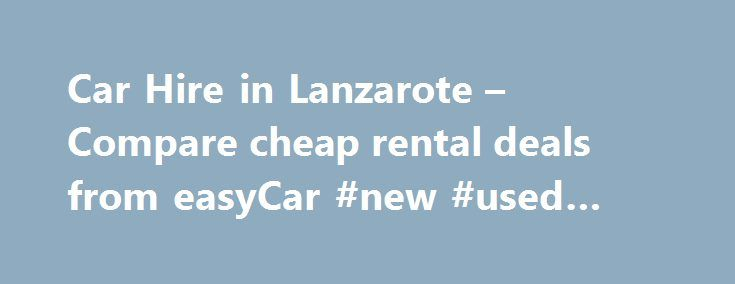 Car Hire in Lanzarote – Compare cheap rental deals from easyCar #new #used #cars http://car.remmont.com/car-hire-in-lanzarote-compare-cheap-rental-deals-from-easycar-new-used-cars/  #car hire lanzarote #Search for car hire in Lanzarote Lanzarote is the most eastern island of the Spanish Canary Islands. It has long been a popular destination for families looking for sunshine and fun on their summer holidays. The island has volcanic origins, much like the other islands in the Canaries and has…