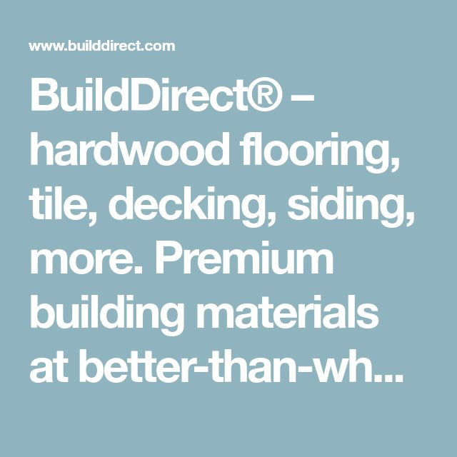 BuildDirect® – hardwood flooring, tile, decking, siding, more. Premium building materials at better-than-wholesale prices. Call or order online.