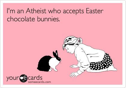 Funny Easter Ecard: I'm an Atheist who accepts Easter chocolate bunnies.