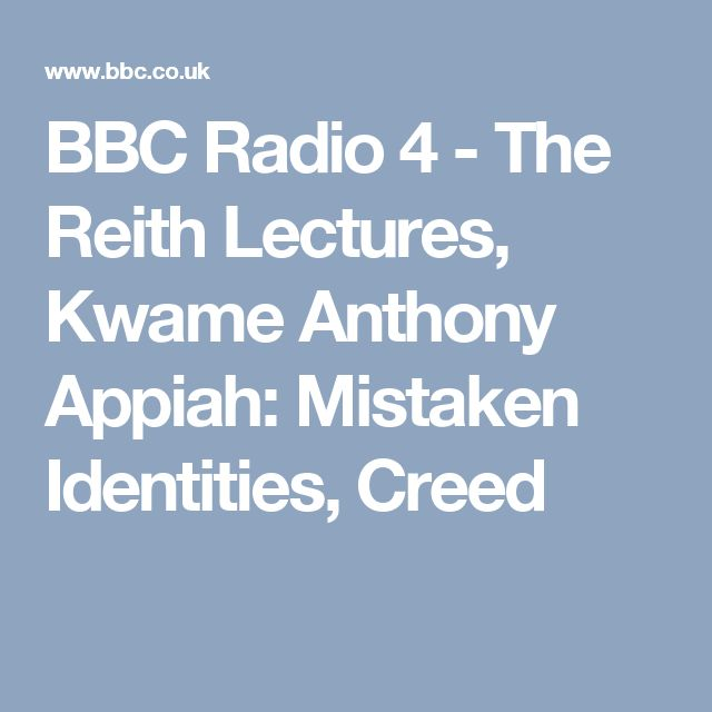 BBC Radio 4 - The Reith Lectures, Kwame Anthony Appiah: Mistaken Identities, Creed