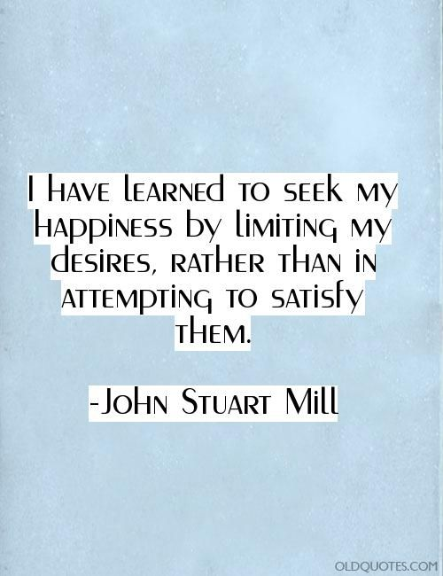 I have learned to seek my happiness by limiting my desires, rather than in attempting to satisfy them.