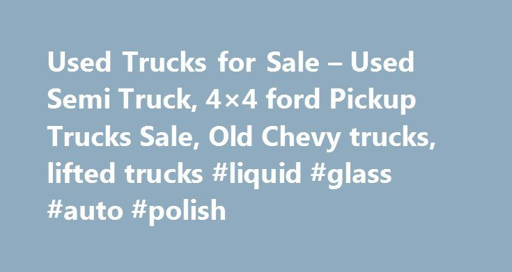 Used Trucks for Sale – Used Semi Truck, 4×4 ford Pickup Trucks Sale, Old Chevy trucks, lifted trucks #liquid #glass #auto #polish http://auto-car.remmont.com/used-trucks-for-sale-used-semi-truck-4x4-ford-pickup-trucks-sale-old-chevy-trucks-lifted-trucks-liquid-glass-auto-polish/  #used truck # Almost everyone in today s fast paced and high tech […]