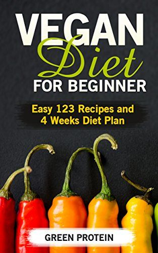 Vegan: Vegan Diet for Beginner: Easy 123 Recipes and 4 Weeks Diet Plan (High Protein, Dairy Free, Gluten Free, Low Cholesterol, Vegan Diet, Vegan Cookbook, #Vegan #Recipes, Weight Loss, Cast Iron) by Green Protein - #FREE until March 14th