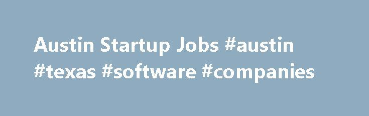 Austin Startup Jobs #austin #texas #software #companies http://degree.nef2.com/austin-startup-jobs-austin-texas-software-companies/  # Startup Jobs in Austin, TX Austin Startup Jobs StartUpHire is the place to find jobs at Austin startups. Review the list of Austin career opportunities to the left. These Austin, TX jobs at startups represent some of the most rewarding careers available. You can refine your job search for Austin career opportunities by adding a job title, company name, or…