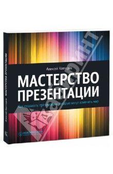 Алексей Каптерев - Мастерство презентации. Как создавать презентации, которые могут изменить мир обложка книги