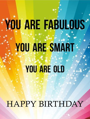 Fabulous, Smart, and ... Happy Birthday Card. Say it like it is! Wish someone a happy birthday with a funny card that will make them laugh. Radical rainbows, shooting stars, and humorous honesty! What more could you want in a birthday card? I see you smirking over there. Send this funny birthday card now!