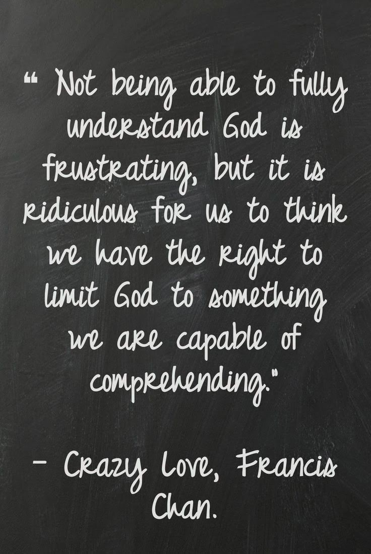 Not being able to fully understand God is frustrating but it is ridiculous for us to think we have the right to limit God to something we are capable of