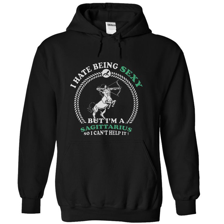 I hate being Sexy but I'm a Sagittarius so I can't help it t shirts and hoodies